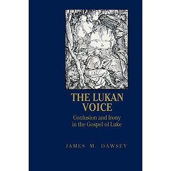 Lukan Voice - Confusion and Irony in the Gospel of Luke by James Dawse
