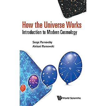 How The Universe Works - Introduction To Modern Cosmology by Aleksei S