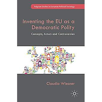 Inventing the EU as a Democratic Polity - Concepts - Actors and Contro