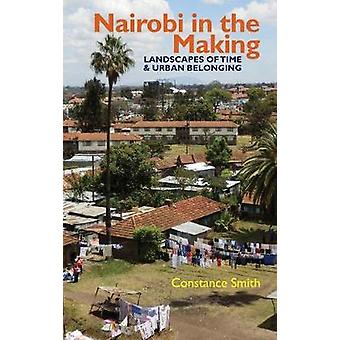 Nairobi in the Making - Landscapes of Time and Urban Belonging by Con