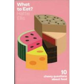 What to Eat  Ten Chewy Questions About Food by Hattie Ellis