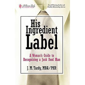 His Ingredient Label A Womans Guide to             Recognizing a Junk Food Man by J. M. Tardy & MBA PHR