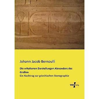 Die erhaltenen Darstellungen Alexanders des GroenEin Nachtrag zur griechischen Ikonographie de Bernoulli et Johann Jacob