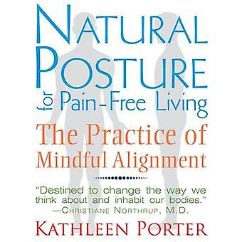 Natural Posture for Pain-Free Living - The Practice of Mindful Alignme