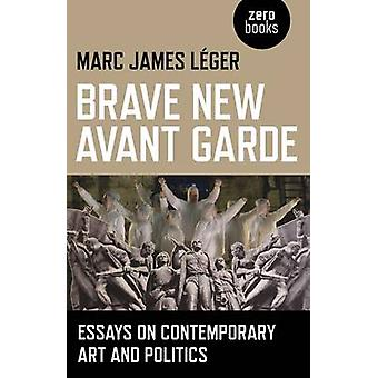 Brave New Avant Garde - Essays on Contemporary Art and Politics by Mar