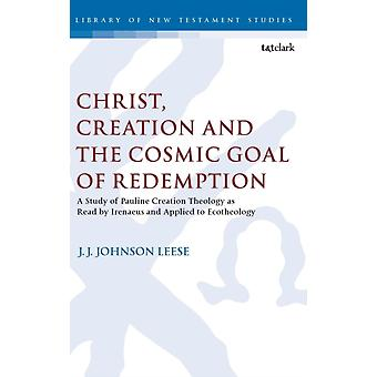 Christ Creation and the Cosmic Goal of Redemption A Study of Pauline Creation Theology as Read by Irenaeus and Applied to Ecotheology by Leese & J.J. Johnson