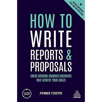 How to Write Reports and Proposals Create AttentionGrabbing Documents That Achieve Your Goals by Forsyth & Patrick