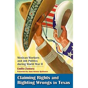 Claiming Rights and Righting Wrongs in Texas Mexican Workers and Job Politics During World War II by Zamora & Emilio