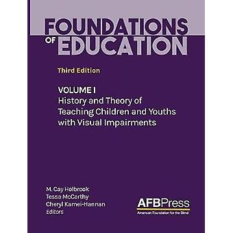 Foundations of Education Volume I History and Theory of Teaching Children and Youths with Visual Impairments by Holbrook & M. Cay