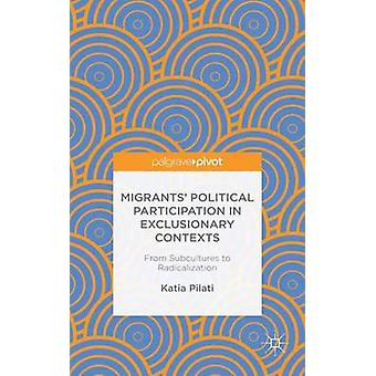 Migrants Political Participation in Exclusionary Contexts From Subcultures to Radicalization by Pilati & Katia