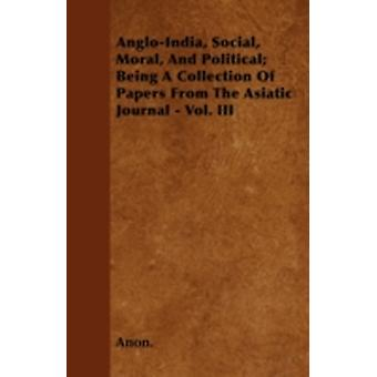 AngloIndia Social Moral And Political Being A Collection Of Papers From The Asiatic Journal  Vol. III by Anon.