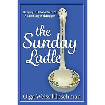 The Sunday Ladle Hungary to Cuba to America A Love Story With Recipes by Hipschman & Olga Weiss