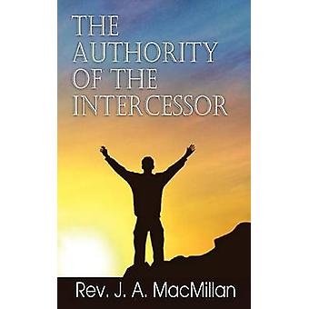 The Authority of the Intercessor by MacMillan & Rev J. a.