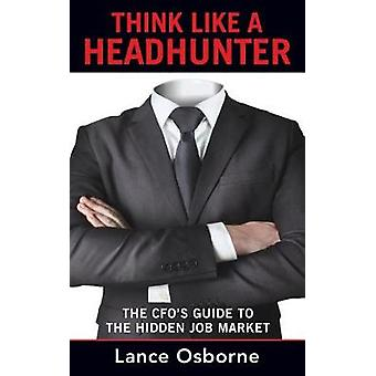 THINK LIKE A HEADHUNTER The CFOs Guide to the Hidden Job Market by Osborne & Lance