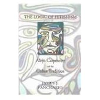 The Logic of Fetishism - Alejo Carpentier and the Cuban Tradition by J