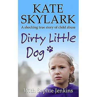 Dirty Little Dog - A Horrifying True Story of Child Abuse - and the Li