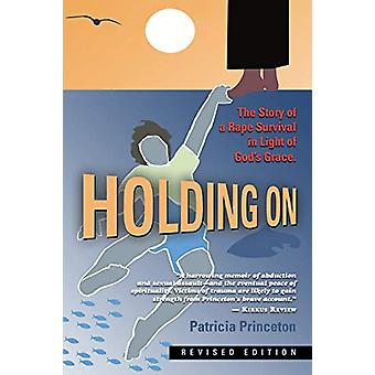 Holding on - The Story of a Rape Survival in Light of God's Grace by P
