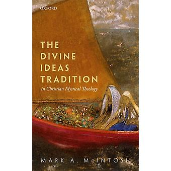 The Divine Ideas Tradition in Christian Mystical Theology by McIntosh & Mark A. Professor of Christian Spirituality & Loyola University Chicago