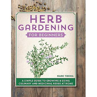 Herb Gardening for Beginners  A Simple Guide to Growing amp Using Culinary and Medicinal Herbs at Home by Marc Thoma