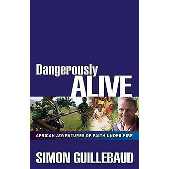 Dangerously Alive - African Adventures of Faith Under Fire by Simon Gu