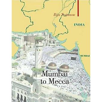 Mumbai to Mecca - A Pilgrimage to the Holy Sites of Islam by Ilija Tro
