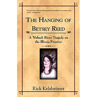 The Hanging of Betsey Reed A Wabash River Tragedy on the Illinois Frontier by Kelsheimer & Rick