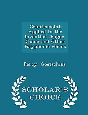 Counterpoint Applied in the Invention Fugue Canon and Other Polyphonic Forms  Scholars Choice Edition by Goetschius & Percy