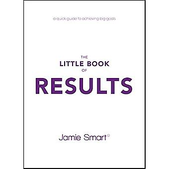 The Little Book of Results - A Quick Guide to Achieving Big Goals by J