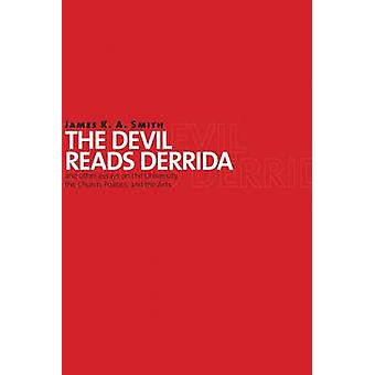 The Devil Reads Derrida - And Other Essays on the University - the Chu