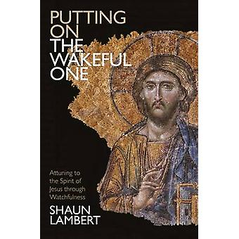 Putting on the Wakeful One - Attuning to the Spirit of Jesus Through W