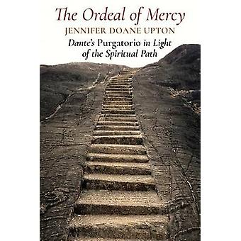 The Ordeal of Mercy Dantes Purgatorio in Light of the Spiritual Path by Upton & Jennifer Doane