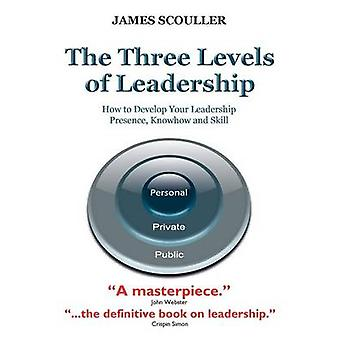 The Three Levels of Leadership How to Develop Your Leadership Presence Knowhow and Skill by Scouller & James