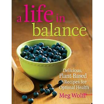 A Life in Balance Delicious PlantBased Recipes For Optimal Health by Wolff & Meg