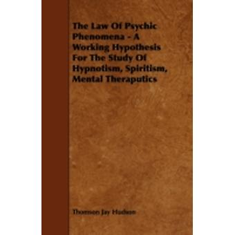 The Law of Psychic Phenomena  A Working Hypothesis for the Study of Hypnotism Spiritism Mental Theraputics by Hudson & Thomson Jay