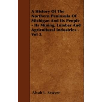 A History Of The Northern Peninsula Of Michigan And Its People  Its Mining Lumber And Agricultural Industries  Vol 3. by Sawyer & Alvah L.