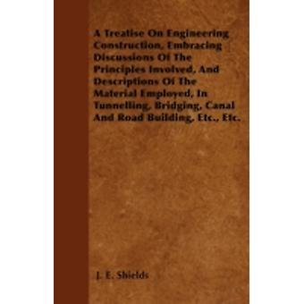 A Treatise On Engineering Construction Embracing Discussions Of The Principles Involved And Descriptions Of The Material Employed In Tunnelling Bridging Canal And Road Building Etc. Etc. by Shields & J. E.