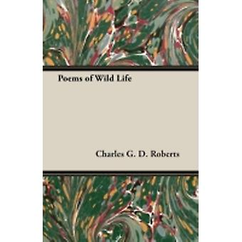 Poems of Wild Life by Roberts & Charles G. D.