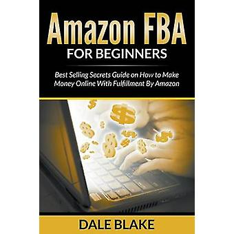 Amazon FBA For Beginners Best Selling Secrets Guide on How to Make Money Online With Fulfillment By Amazon by Blake & Dale