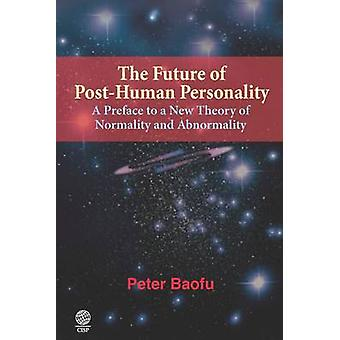 The Future of PostHuman Personality A Preface to a New Theory of Normality and Abnormality by Baofu & Peter & PH.D .