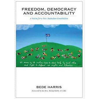 Freedom Democracy and Accountability  A Vision for a New Australian Constitution by Harris & Bede