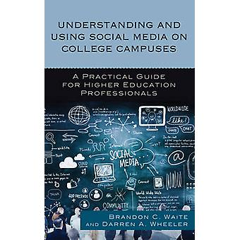 Understanding and Using Social Media on College Campuses A Practical Guide for Higher Education Professionals by Waite & Brandon C.