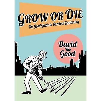 Grow or Die The Good Guide to Survival Gardening by Goodman & David