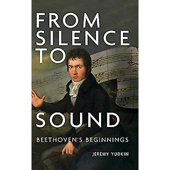From Silence to Sound - Beethoven`s Beginnings by Jeremy Yudkin - 9781