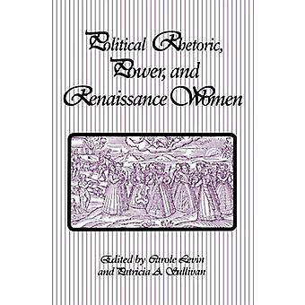 Political Rhetoric - Power - and Renaissance Women by Carole Levin -