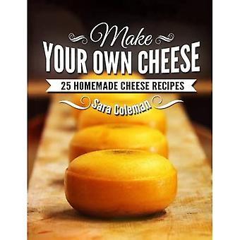 Make Your Own Cheese: 25 Homemade Cheese Recipes