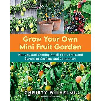 Grow Your Own Mini Fruit Garden Planting and Tending Small Fruit Trees and Berries in Gardens and Containers