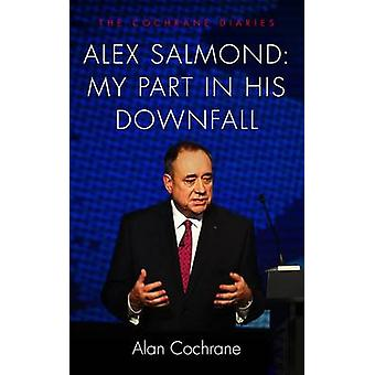 Alex Salmond - My Part in His Downfall - The Cochrane Diaries by Alan C