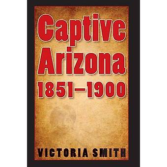 Captive Arizona - 1851-1900 by Victoria Smith - 9780803210905 Book