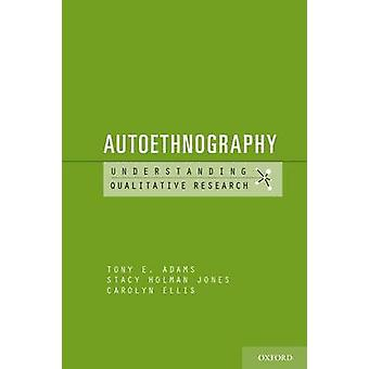 Autoethnography by Tony E. Adams - Stacy Linn Holman Jones - Carolyn