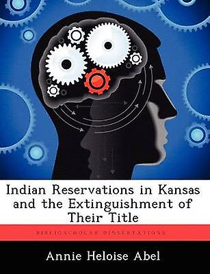Indian Reservations in Kansas and the Extinguishment of Their Title by Abel & Annie Heloise